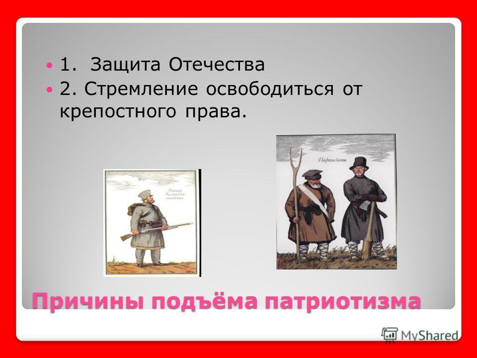 Причины подъёма патриотизма 1. Защита Отечества 2. Стремление освободиться от крепостного права.