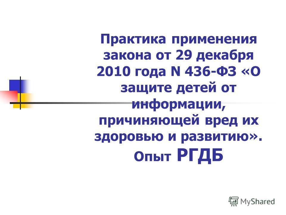 Практика применения закона от 29 декабря 2010 года N 436-ФЗ «О защите детей от информации, причиняющей вред их здоровью и развитию». Опыт РГДБ