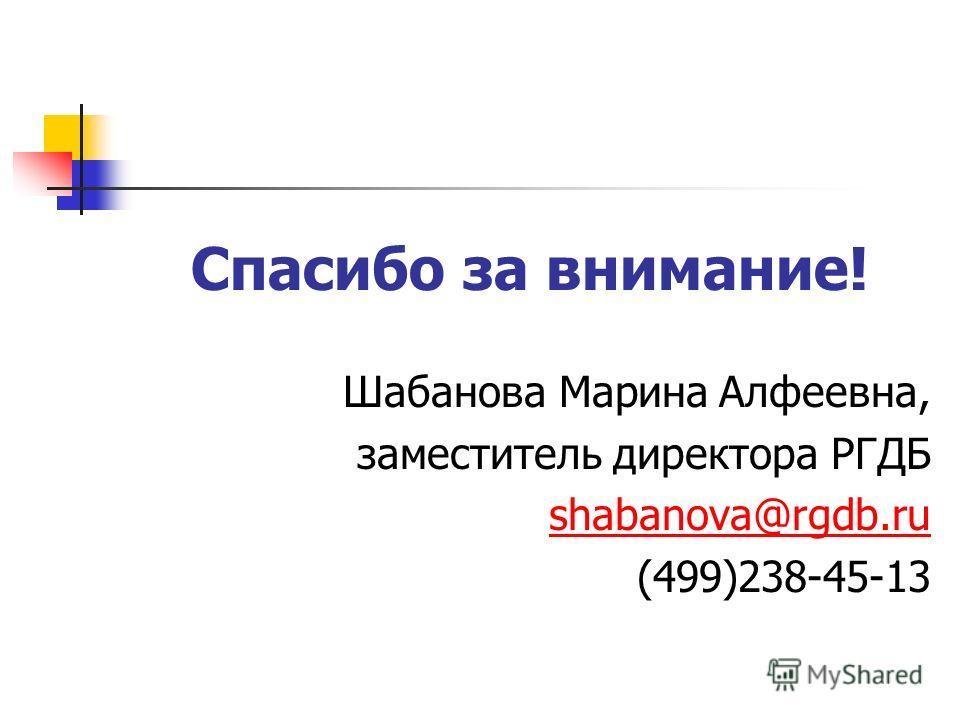 Спасибо за внимание! Шабанова Марина Алфеевна, заместитель директора РГДБ shabanova@rgdb.ru (499)238-45-13