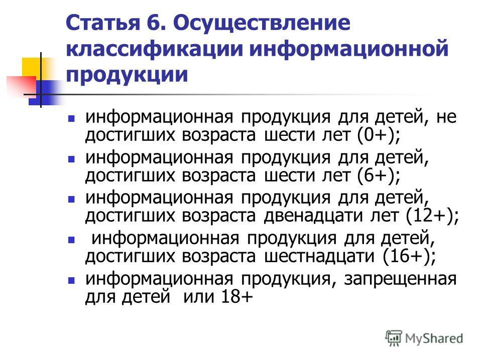 Статья 6. Осуществление классификации информационной продукции информационная продукция для детей, не достигших возраста шести лет (0+); информационная продукция для детей, достигших возраста шести лет (6+); информационная продукция для детей, достиг