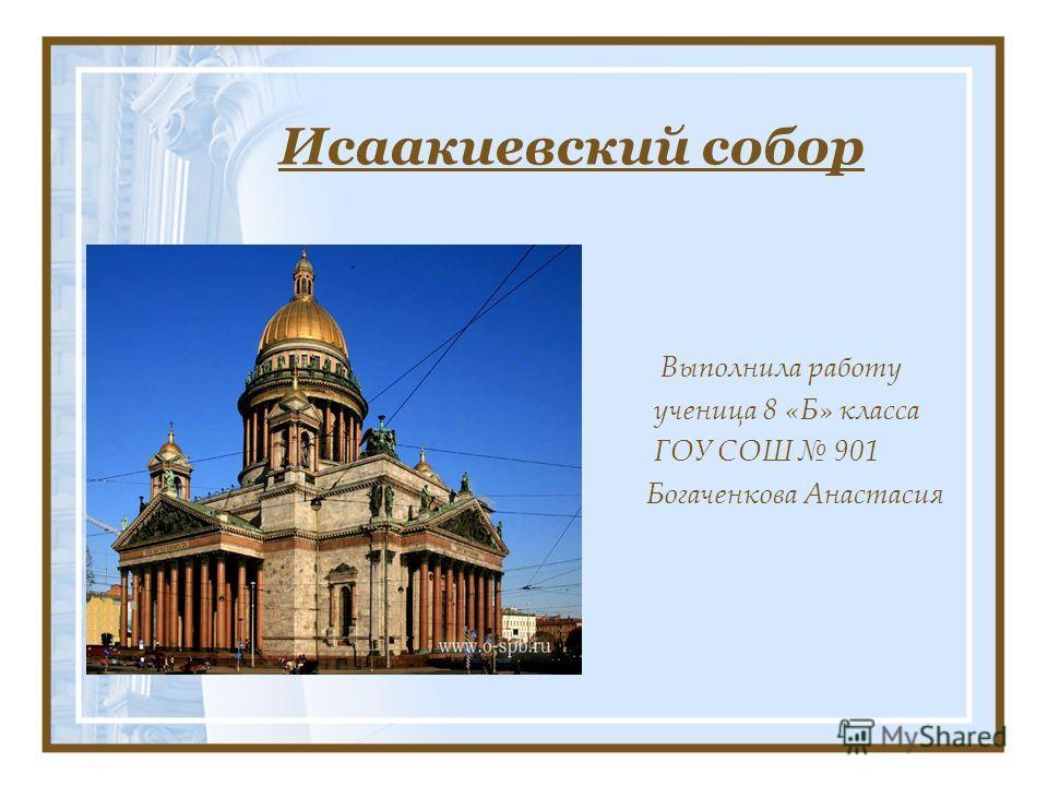 Исаакиевский собор Выполнила работу ученица 8 «Б» класса ГОУ СОШ 901 Богаченкова Анастасия