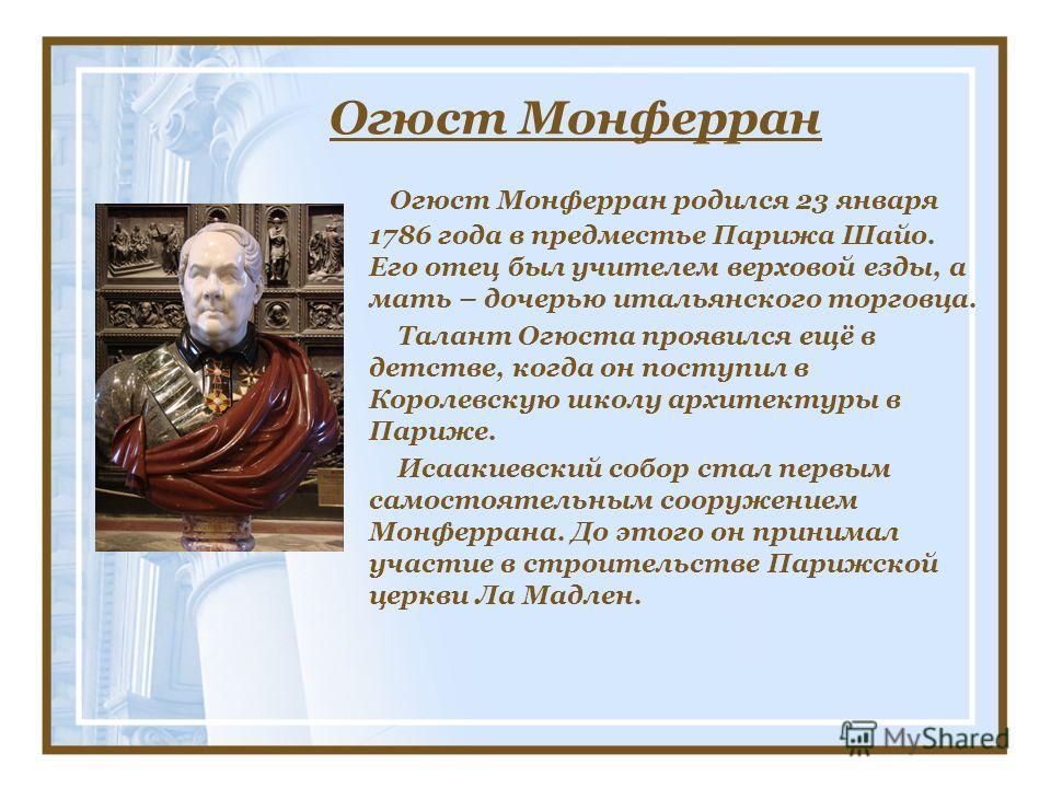 Огюст Монферран Огюст Монферран родился 23 января 1786 года в предместье Парижа Шайо. Его отец был учителем верховой езды, а мать – дочерью итальянского торговца. Талант Огюста проявился ещё в детстве, когда он поступил в Королевскую школу архитектур