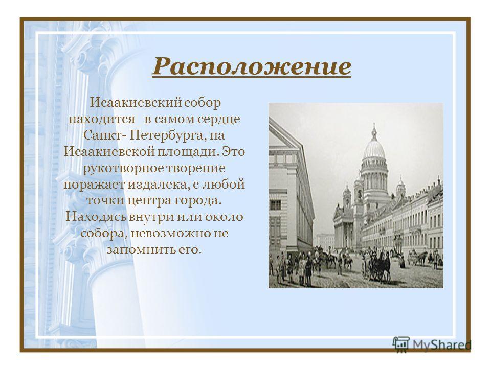 Расположение Исаакиевский собор находится в самом сердце Санкт- Петербурга, на Исаакиевской площади. Это рукотворное творение поражает издалека, с любой точки центра города. Находясь внутри или около собора, невозможно не запомнить его.