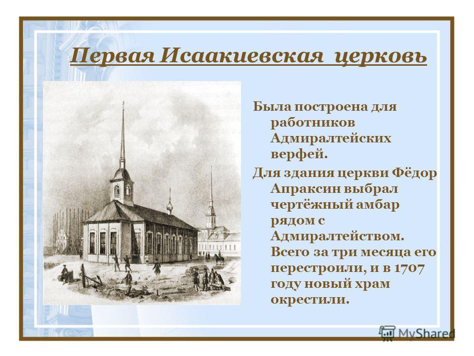 Первая Исаакиевская церковь Была построена для работников Адмиралтейских верфей. Для здания церкви Фёдор Апраксин выбрал чертёжный амбар рядом с Адмиралтейством. Всего за три месяца его перестроили, и в 1707 году новый храм окрестили.