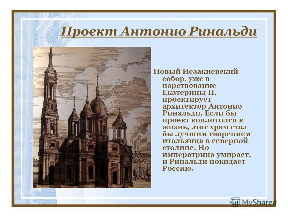 Проект Антонио Ринальди Новый Исаакиевский собор, уже в царствование Екатерины II, проектирует архитектор Антонио Ринальди. Если бы проект воплотился в жизнь, этот храм стал бы лучшим творением итальянца в северной столице. Но императрица умирает, и