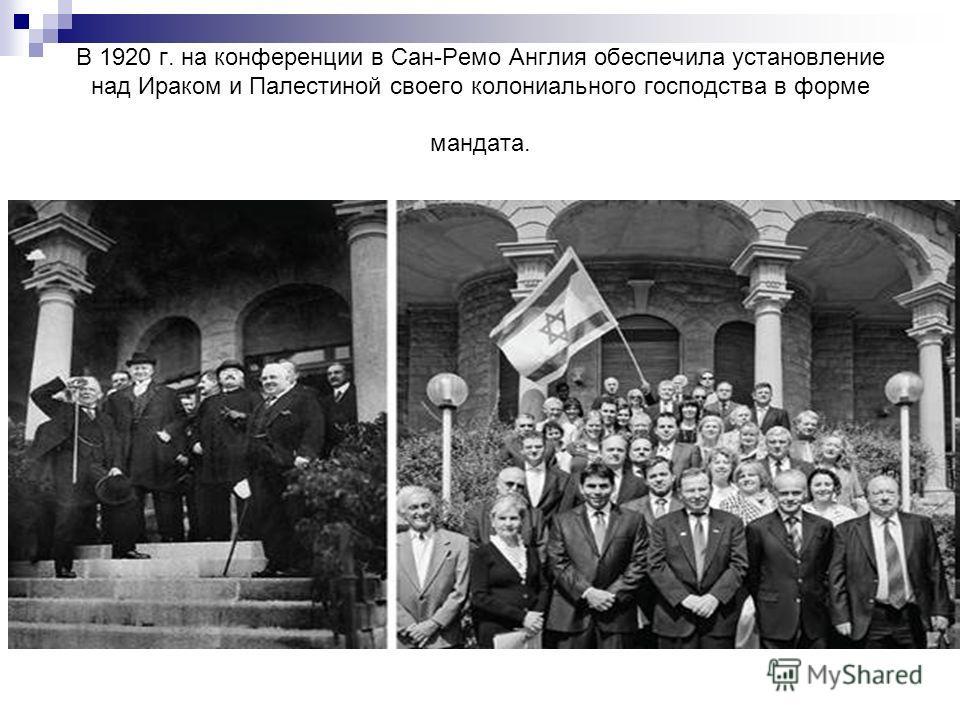 В 1920 г. на конференции в Сан-Ремо Англия обеспечила установление над Ираком и Палестиной своего колониального господства в форме мандата.