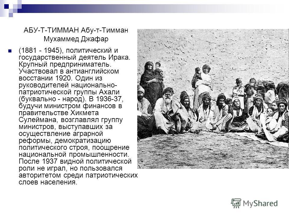 АБУ-Т-ТИММАН Абу-т-Тимман Мухаммед Джафар (1881 - 1945), политический и государственный деятель Ирака. Крупный предприниматель. Участвовал в антианглийском восстании 1920. Один из руководителей национально- патриотической группы Ахали (буквально - на