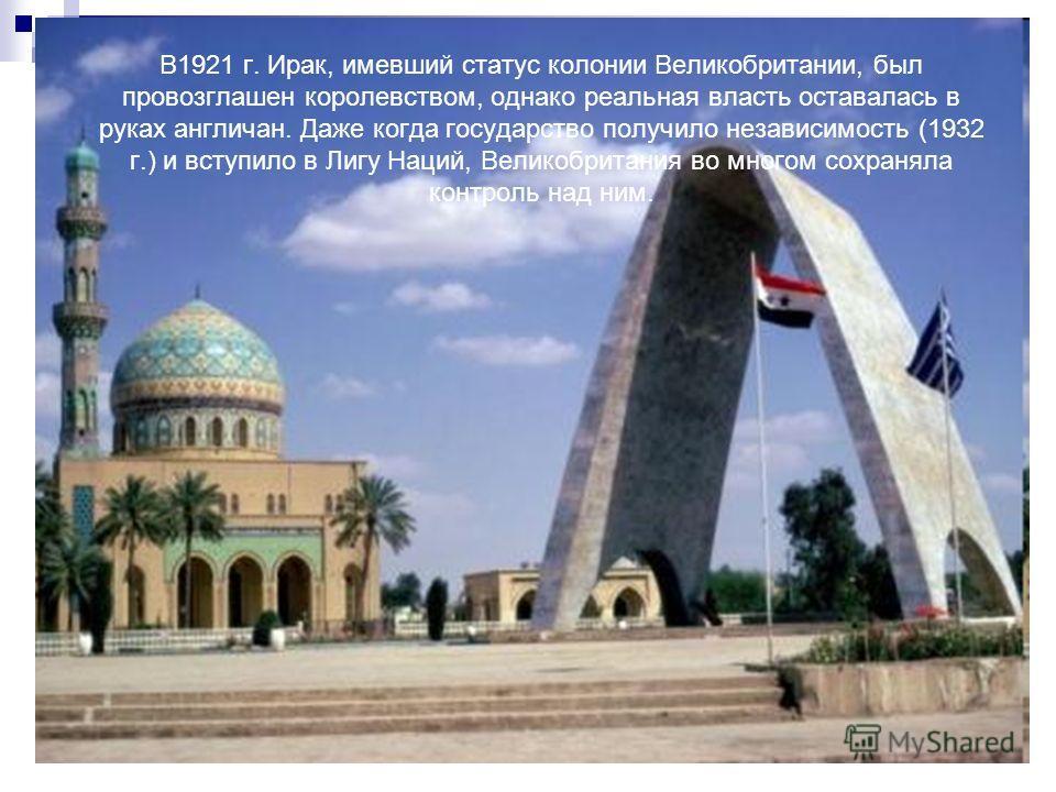 В1921 г. Ирак, имевший статус колонии Великобритании, был провозглашен королевством, однако реальная власть оставалась в руках англичан. Даже когда государство получило независимость (1932 г.) и вступило в Лигу Наций, Великобритания во многом сохраня