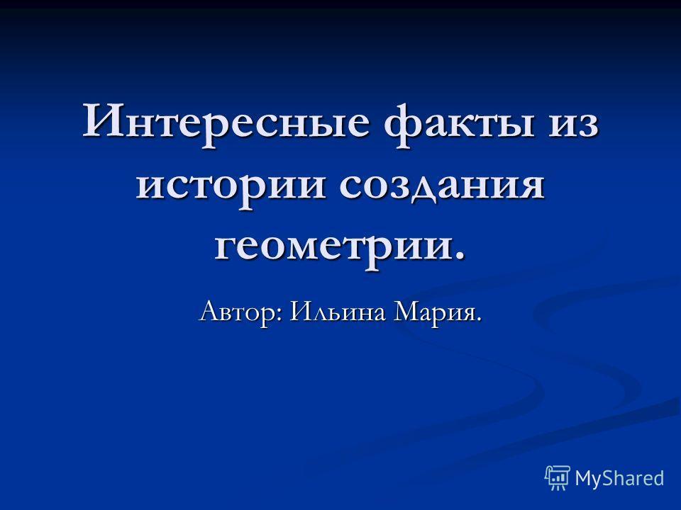 Интересные факты из истории создания геометрии. Автор: Ильина Мария.