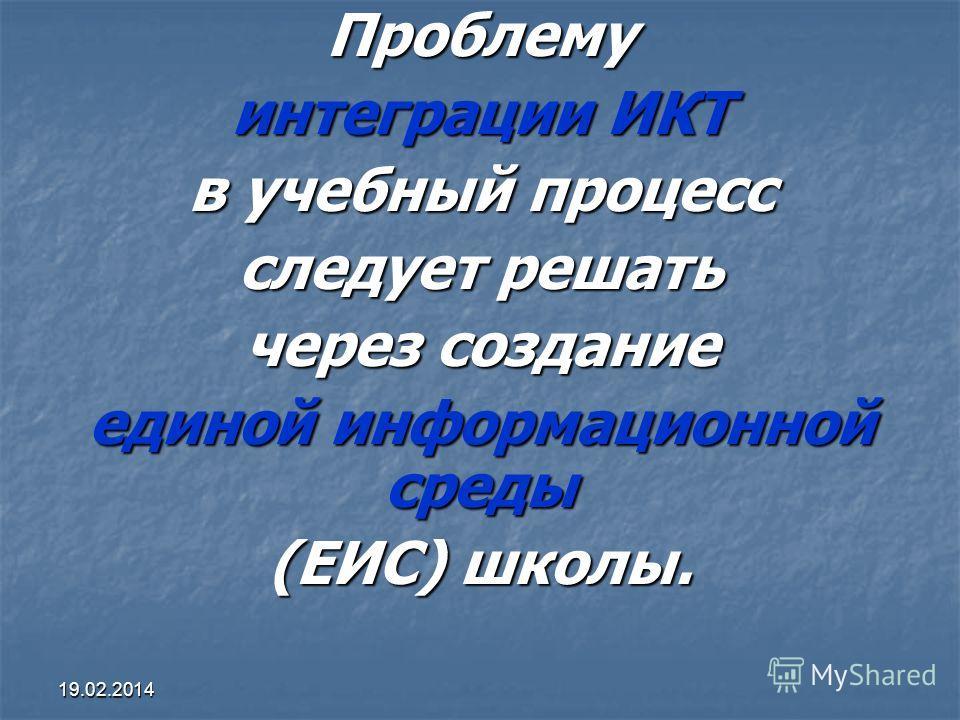 19.02.2014Проблему интеграции ИКТ в учебный процесс следует решать через создание единой информационной среды (ЕИС) школы.