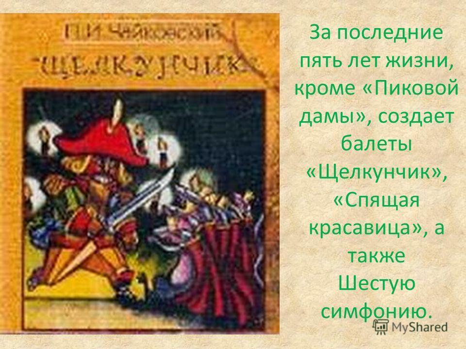 За последние пять лет жизни, кроме «Пиковой дамы», создает балеты «Щелкунчик», «Спящая красавица», а также Шестую симфонию.