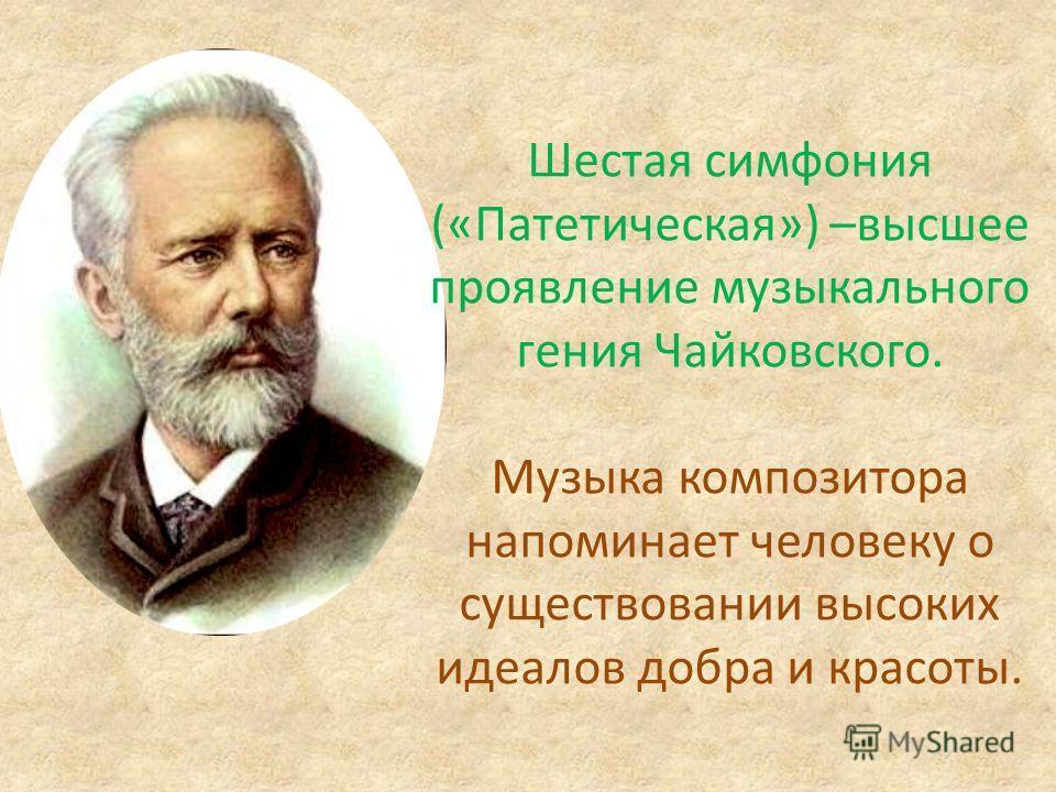 Шестая симфония («Патетическая») –высшее проявление музыкального гения Чайковского. Музыка композитора напоминает человеку о существовании высоких идеалов добра и красоты.