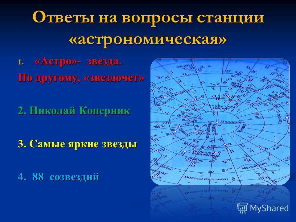 Ответы на вопросы станции «астрономическая» 1. «Астро»- звезда. По другому, «звездочет» 2. Николай Коперник 3. Самые яркие звезды 4. 88 созвездий