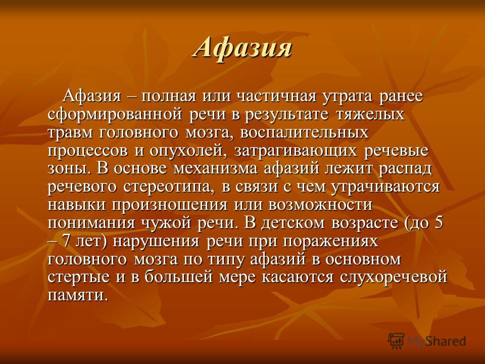 Афазия Афазия – полная или частичная утрата ранее сформированной речи в результате тяжелых травм головного мозга, воспалительных процессов и опухолей, затрагивающих речевые зоны. В основе механизма афазий лежит распад речевого стереотипа, в связи с ч