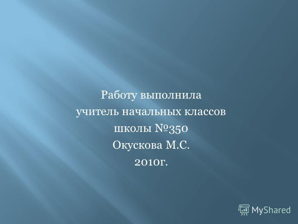 Работу выполнила учитель начальных классов школы 350 Окускова М.С. 2010г.