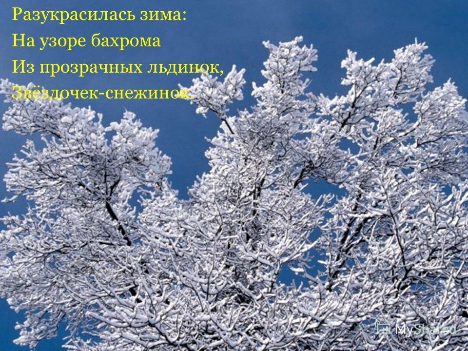 Разукрасилась зима: На узоре бахрома Из прозрачных льдинок, Звёздочек-снежинок.