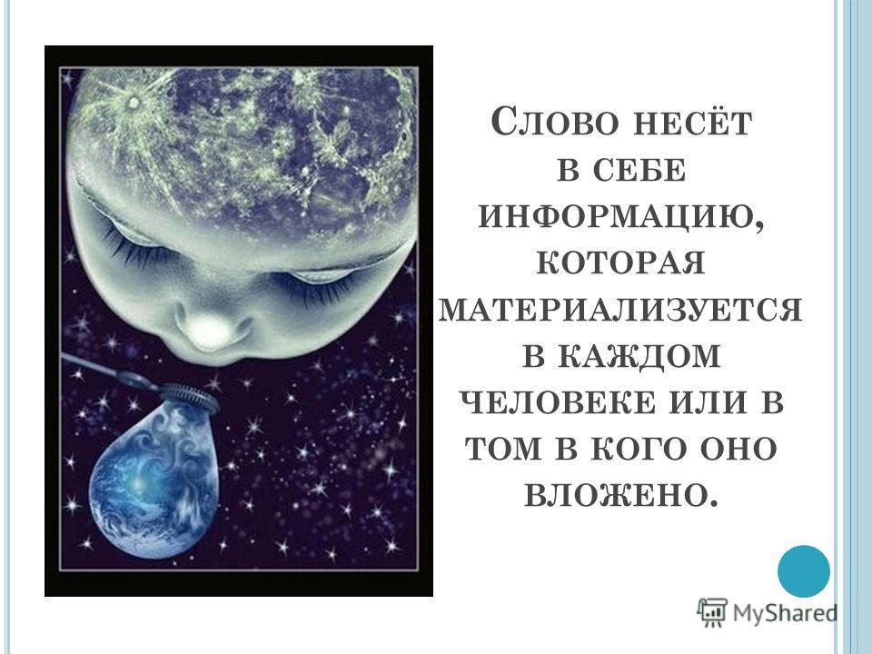 С ЛОВО НЕСЁТ В СЕБЕ ИНФОРМАЦИЮ, КОТОРАЯ МАТЕРИАЛИЗУЕТСЯ В КАЖДОМ ЧЕЛОВЕКЕ ИЛИ В ТОМ В КОГО ОНО ВЛОЖЕНО.