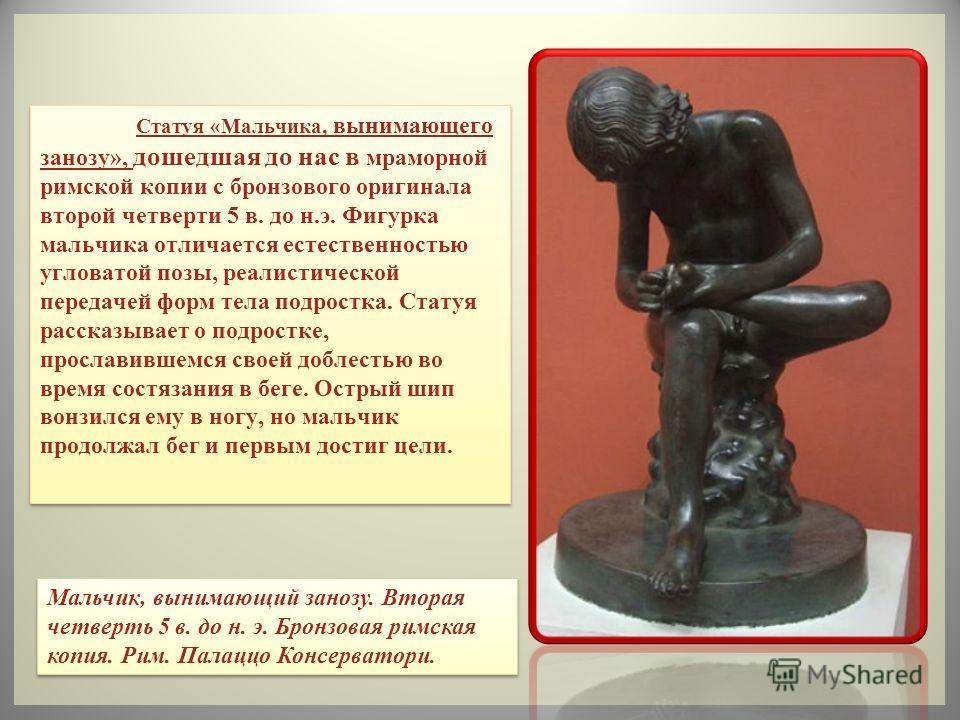 Статуя «Мальчика, вынимающего занозу», дошедшая до нас в мраморной римской копии с бронзового оригинала второй четверти 5 в. до н.э. Фигурка мальчика отличается естественностью угловатой позы, реалистической передачей форм тела подростка. Статуя расс
