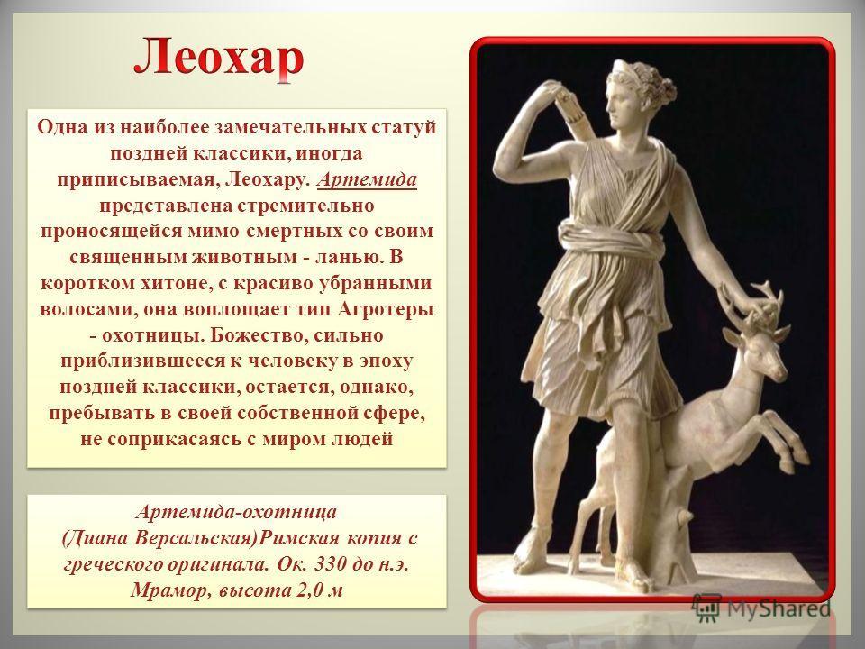 Одна из наиболее замечательных статуй поздней классики, иногда приписываемая, Леохару. Артемида представлена стремительно проносящейся мимо смертных со своим священным животным - ланью. В коротком хитоне, с красиво убранными волосами, она воплощает т