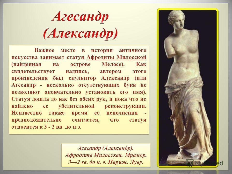 Важное место в истории античного искусства занимает статуя Афродиты Милосской (найденная на острове Мелосе). Как свидетельствует надпись, автором этого произведения был скульптор Александр (или Агесандр - несколько отсутствующих букв не позволяют око