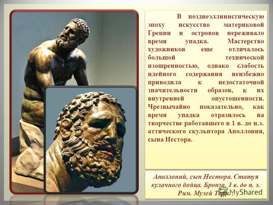В позднеэллинистическую эпоху искусство материковой Греции и островов переживало время упадка. Мастерство художников еще отличалось большой технической изощренностью, однако слабость идейного содержания неизбежно приводила к недостаточной значительно