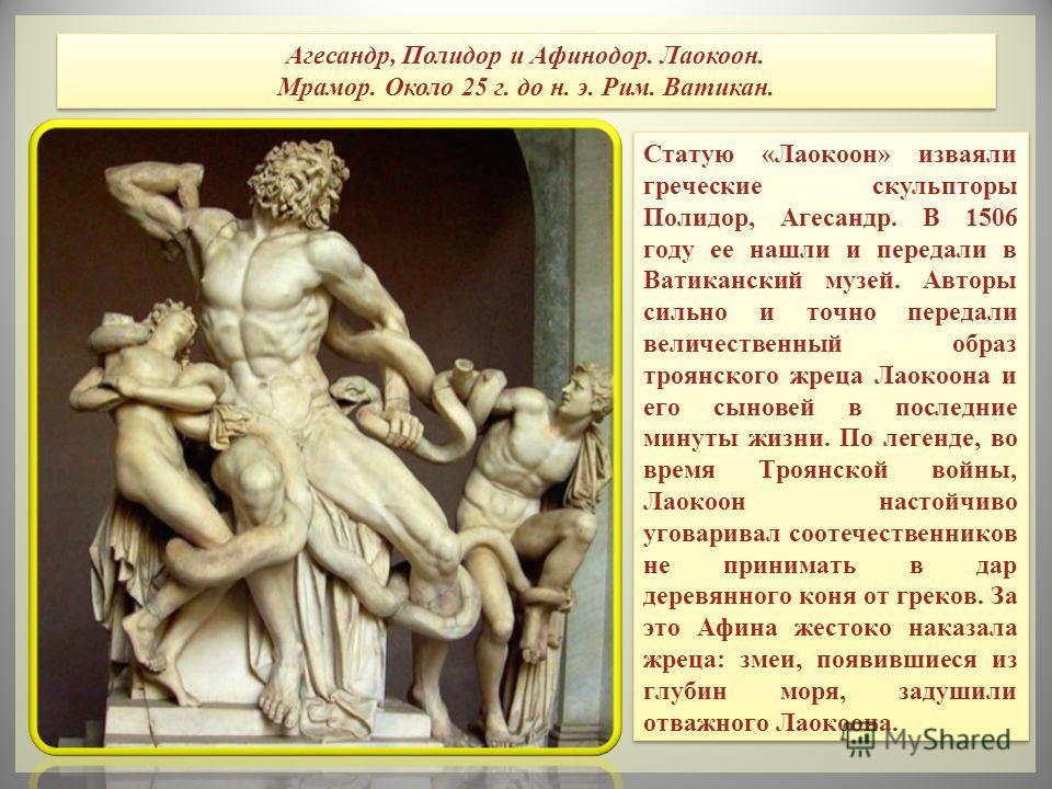 Статую «Лаокоон» изваяли греческие скульпторы Полидор, Агесандр. В 1506 году ее нашли и передали в Ватиканский музей. Авторы сильно и точно передали величественный образ троянского жреца Лаокоона и его сыновей в последние минуты жизни. По легенде, во