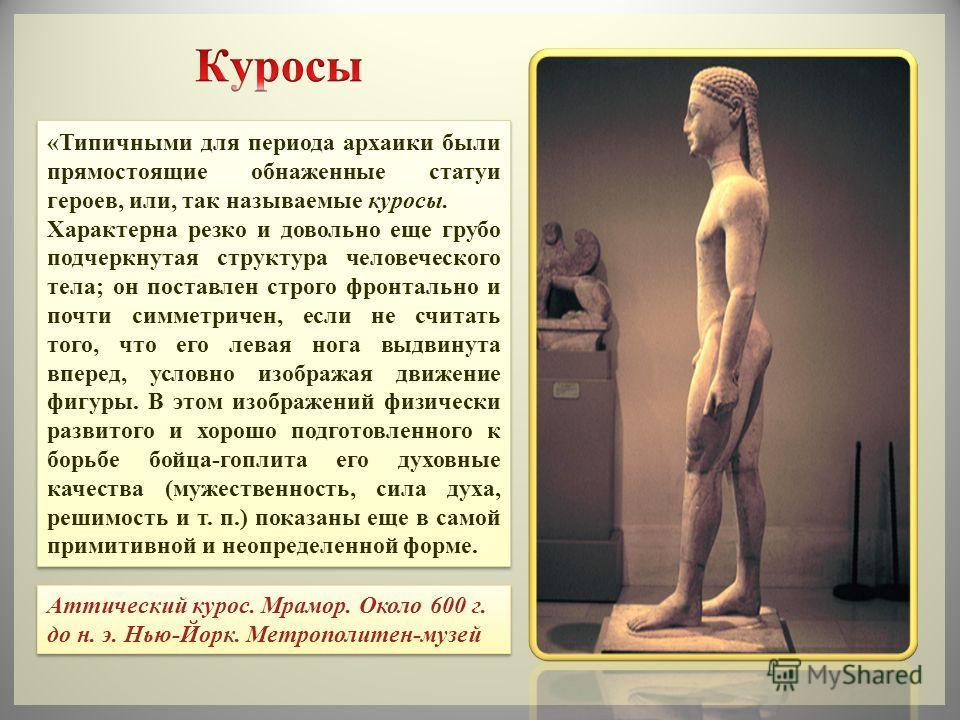 «Типичными для периода архаики были прямостоящие обнаженные статуи героев, или, так называемые куросы. Характерна резко и довольно еще грубо подчеркнутая структура человеческого тела; он поставлен строго фронтально и почти симметричен, если не считат