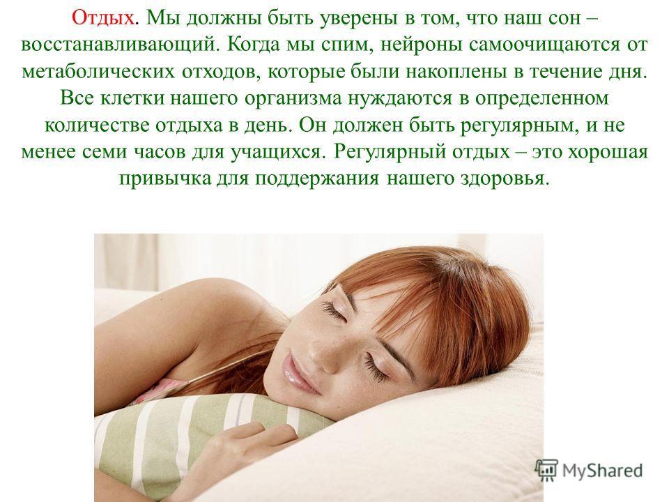 Отдых. Мы должны быть уверены в том, что наш сон – восстанавливающий. Когда мы спим, нейроны самоочищаются от метаболических отходов, которые были накоплены в течение дня. Все клетки нашего организма нуждаются в определенном количестве отдыха в день.