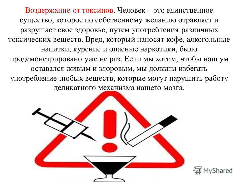 Воздержание от токсинов. Человек – это единственное существо, которое по собственному желанию отравляет и разрушает свое здоровье, путем употребления различных токсических веществ. Вред, который наносят кофе, алкогольные напитки, курение и опасные на