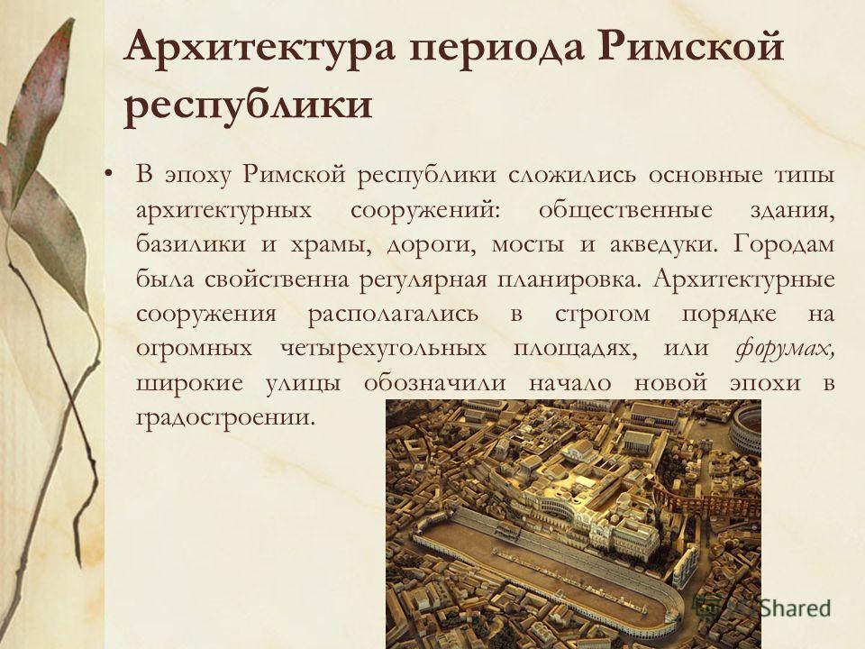 Архитектура периода Римской республики В эпоху Римской республики сложились основные типы архитектурных сооружений: общественные здания, базилики и храмы, дороги, мосты и акведуки. Городам была свойственна регулярная планировка. Архитектурные сооруже