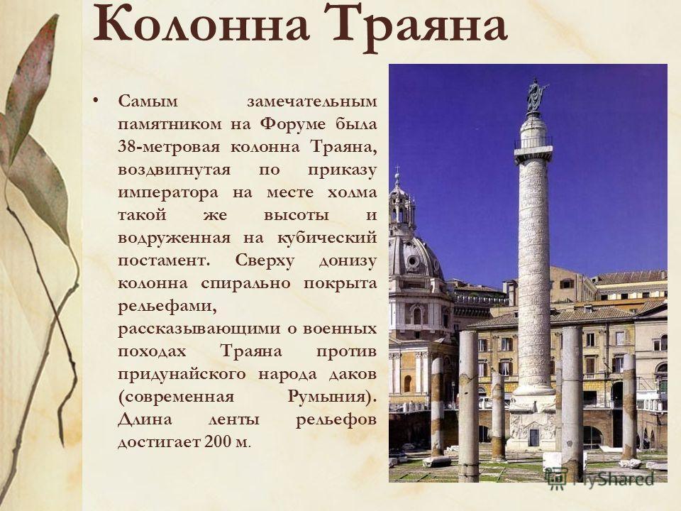Колонна Траяна Самым замечательным памятником на Форуме была 38-метровая колонна Траяна, воздвигнутая по приказу императора на месте холма такой же высоты и водруженная на кубический постамент. Сверху донизу колонна спирально покрыта рельефами, расск