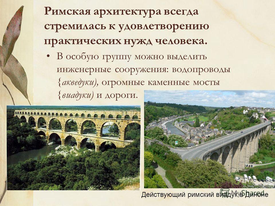 Римская архитектура всегда стремилась к удовлетворению практических нужд человека. В особую группу можно выделить инженерные сооружения: водопроводы {акведуки), огромные каменные мосты {виадуки) и дороги. Действующий римский виадук в Диноне