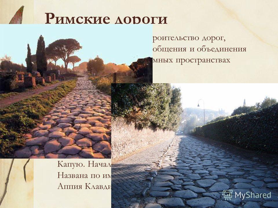 Римские дороги Вызывает восхищение строительство дорог, служивших средством сообщения и объединения людей, живущих на огромных пространствах Римской империи. В то же время дороги выполняли важную стратегическую роль во время многочисленных военных ка