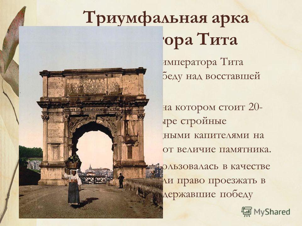 Триумфальная арка императора Тита Триумфальная арка императора Тита ознаменовала его победу над восставшей Иудеей. Высокий пьедестал, на котором стоит 20- метровая арка, и четыре стройные полуколонны с изящными капителями на фасадах подчеркивают вели