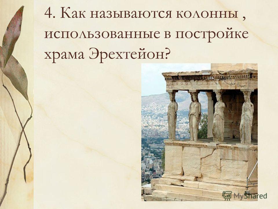 4. Как называются колонны, использованные в постройке храма Эрехтейон?