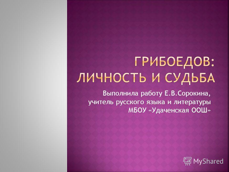 Выполнила работу Е.В.Сорокина, учитель русского языка и литературы МБОУ «Удаченская ООШ»