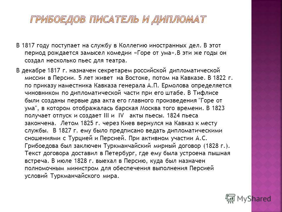В 1817 году поступает на службу в Коллегию иностранных дел. В этот период рождается замысел комедии «Горе от ума».В эти же годы он создал несколько пьес для театра. В декабре 1817 г. назначен секретарем российской дипломатической миссии в Персии. 5 л