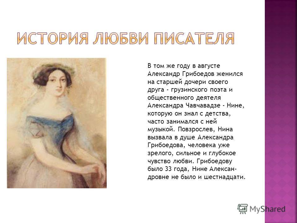 В том же году в августе Александр Грибоедов женился на старшей дочери своего друга - грузинского поэта и общественного деятеля Александра Чавчавадзе - Нине, которую он знал с детства, часто занимался с ней музыкой. Повзрослев, Нина вызвала в душе Але