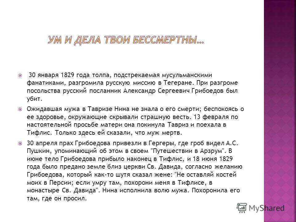 30 января 1829 года толпа, подстрекаемая мусульманскими фанатиками, разгромила русскую миссию в Тегеране. При разгроме посольства русский посланник Александр Сергеевич Грибоедов был убит. Ожидавшая мужа в Тавризе Нина не знала о его смерти; беспокояс