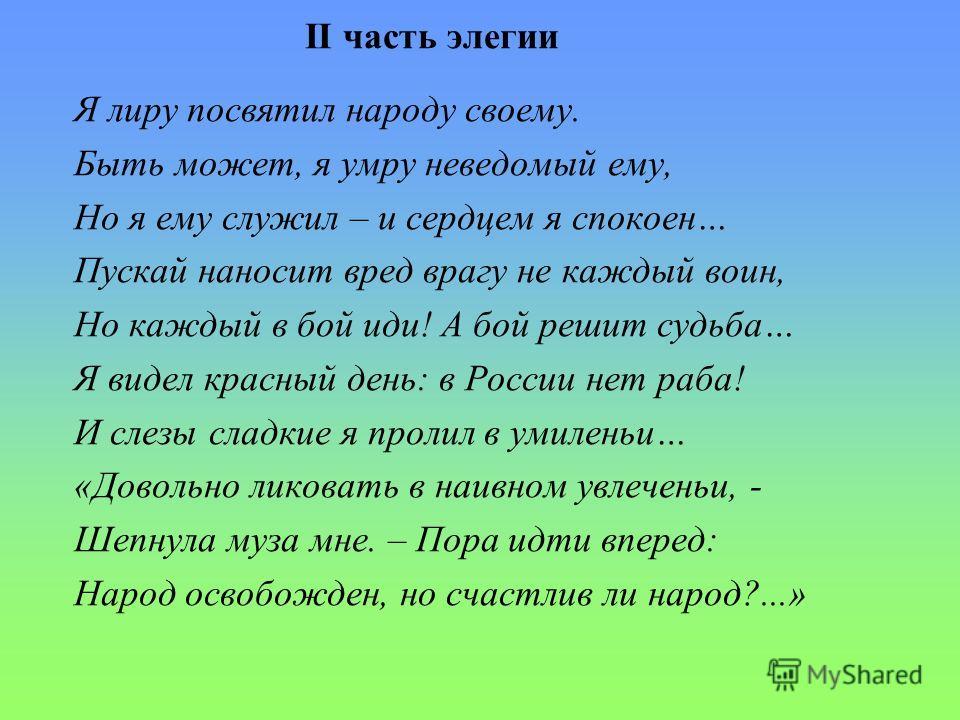 II часть элегии Я лиру посвятил народу своему. Быть может, я умру неведомый ему, Но я ему служил – и сердцем я спокоен… Пускай наносит вред врагу не каждый воин, Но каждый в бой иди! А бой решит судьба… Я видел красный день: в России нет раба! И слез