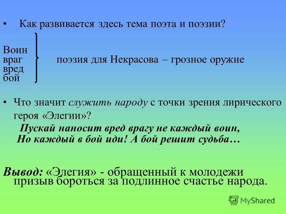 Как развивается здесь тема поэта и поэзии? Воин враг поэзия для Некрасова – грозное оружие вред бой Что значит служить народу с точки зрения лирического героя «Элегии»? Пускай наносит вред врагу не каждый воин, Но каждый в бой иди! А бой решит судьба