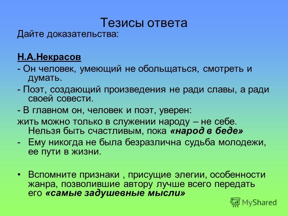 Тезисы ответа Дайте доказательства: Н.А.Некрасов - Он человек, умеющий не обольщаться, смотреть и думать. - Поэт, создающий произведения не ради славы, а ради своей совести. - В главном он, человек и поэт, уверен: жить можно только в служении народу