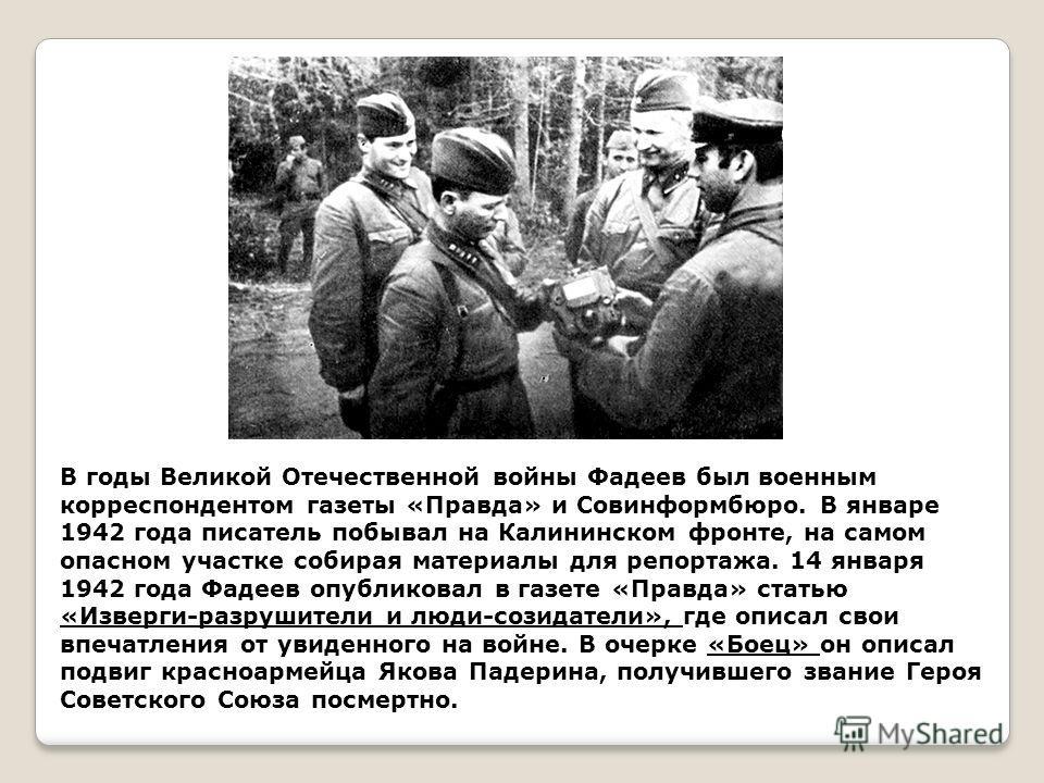 В годы Великой Отечественной войны Фадеев был военным корреспондентом газеты «Правда» и Совинформбюро. В январе 1942 года писатель побывал на Калининском фронте, на самом опасном участке собирая материалы для репортажа. 14 января 1942 года Фадеев опу