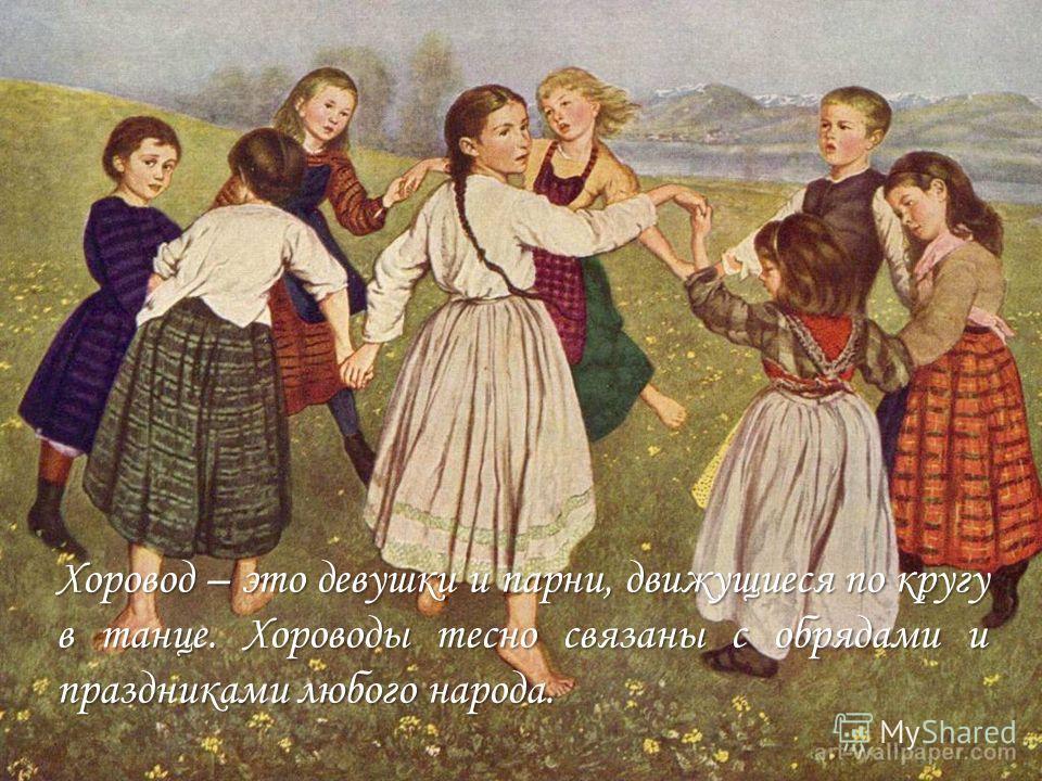 Хоровод – это девушки и парни, движущиеся по кругу в танце. Хороводы тесно связаны с обрядами и праздниками любого народа.