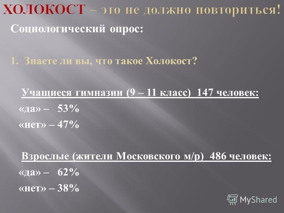 Социологический опрос : 1. Знаете ли вы, что такое Холокост ? Учащиеся гимназии (9 – 11 класс ) 147 человек : « да » – 53% « нет » – 47% Взрослые ( жители Московского м / р ) 486 человек : « да » – 62% « нет » – 38%