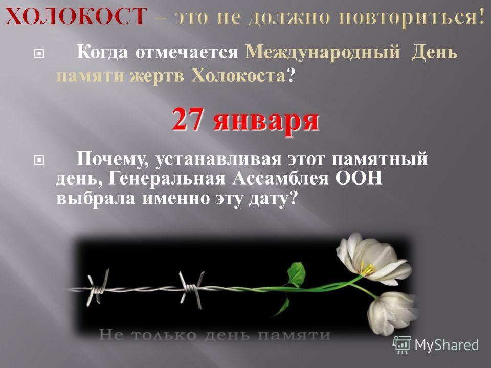 Когда отмечается Международный День памяти жертв Холокоста ? 27 января Почему, устанавливая этот памятный день, Генеральная Ассамблея ООН выбрала именно эту дату ?