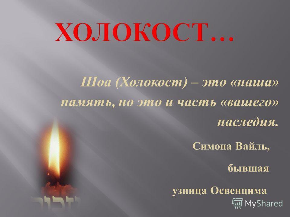 Шоа ( Холокост ) – это « наша » память, но это и часть « вашего » наследия. Симона Вайль, бывшая узница Освенцима