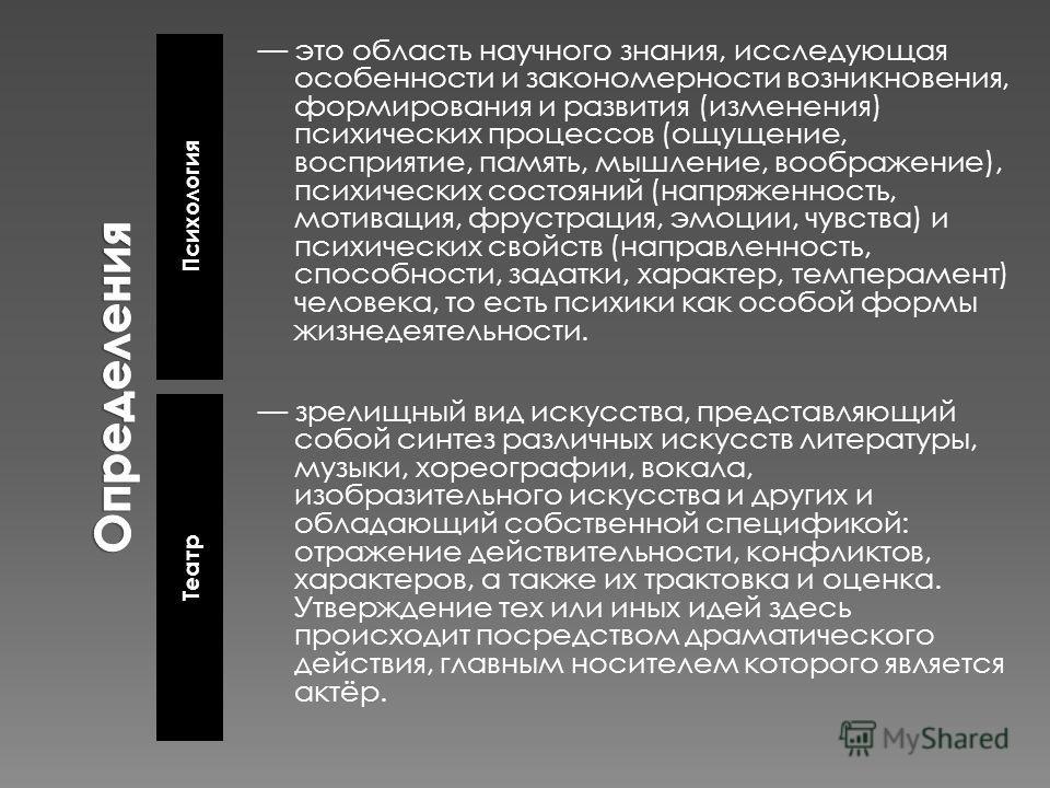 Психология Театр это область научного знания, исследующая особенности и закономерности возникновения, формирования и развития (изменения) психических процессов (ощущение, восприятие, память, мышление, воображение), психических состояний (напряженност
