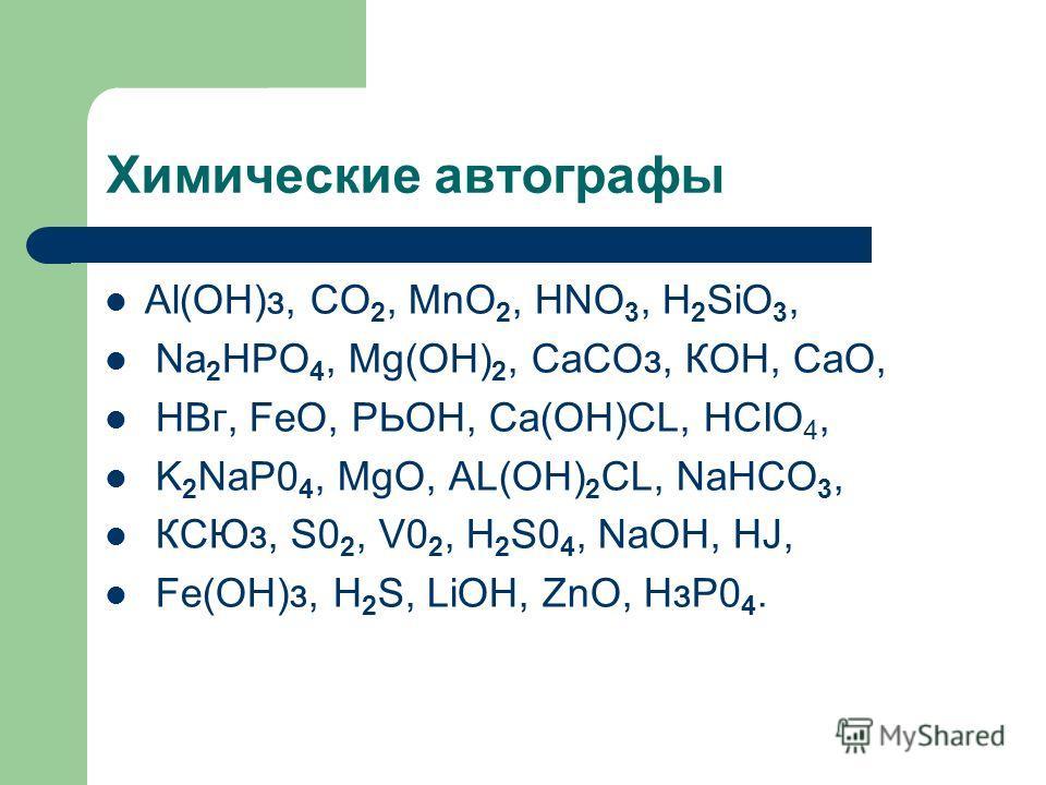 Химические автографы Аl(ОН)з, CO 2, MnO 2, HNO 3, H 2 SiO 3, Na 2 HPO 4, Mg(OH) 2, СаСОз, КОН, СаО, НВг, FeO, РЬОН, Са(ОН)CL, HCIO 4, K 2 NaP0 4, MgO, AL(OH) 2 CL, NaHCO 3, КСЮз, S0 2, V0 2, H 2 S0 4, NaOH, HJ, Fе(ОН)з, H 2 S, LiOH, ZnO, НзР0 4.