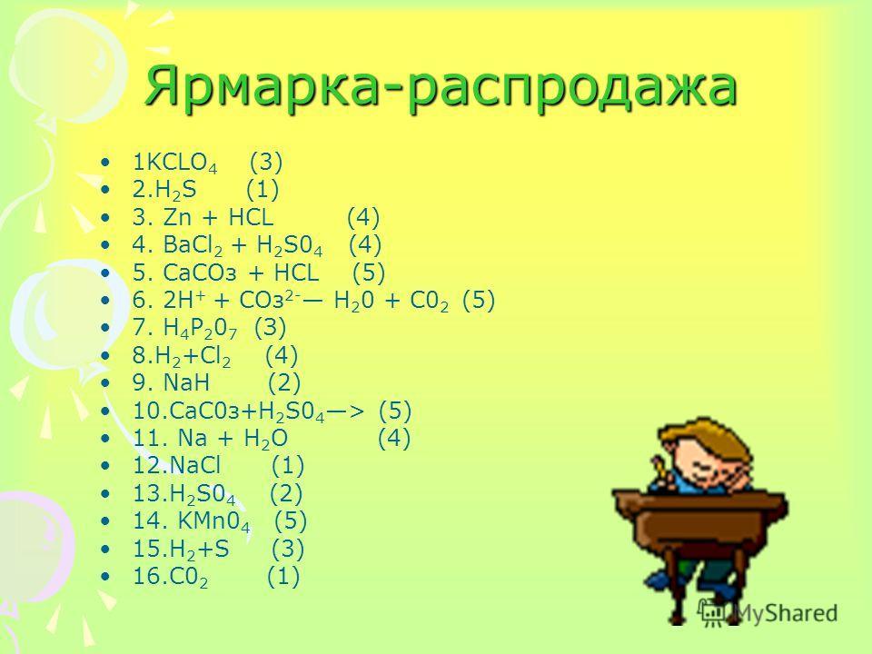 Ярмарка-распродажа 1KCLO 4 (3) 2.H 2 S (1) 3. Zn + НСL (4) 4. BaCl 2 + H 2 S0 4 (4) 5. СаСОз + НСL (5) 6. 2H + + СОз 2- Н 2 0 + С0 2 (5) 7. Н 4 Р 2 0 7 (З) 8.H 2 +Cl 2 (4) 9. NaH (2) 10.СаC0з+Н 2 S0 4 > (5) 11. Na + Н 2 O (4) 12.NaCl (1) 13.H 2 S0 4